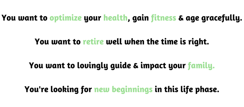You want to optimize your health, gain fitness & age gracefully.You want to retire well when the time is right.You want to lovingly guide & impact your family.Add a little bit of body text